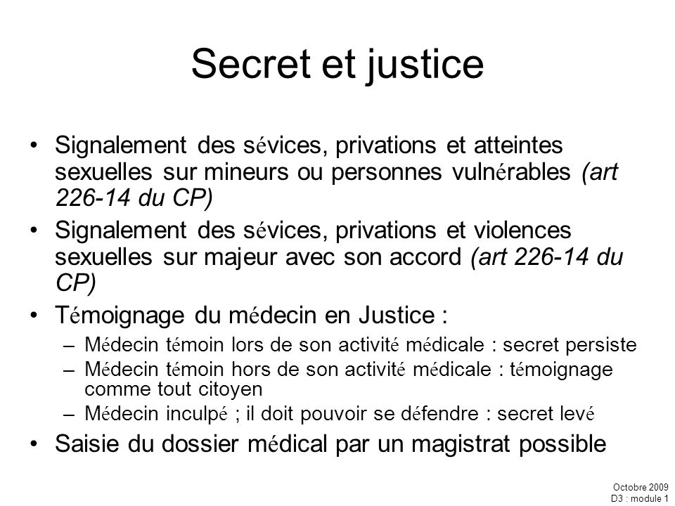 Octobre 2009 D3 : module 1 Secret et justice Signalement des s é vices, privations et atteintes sexuelles sur mineurs ou personnes vuln é rables (art