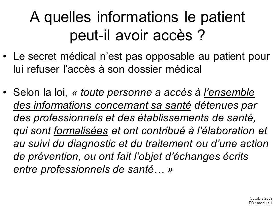 Octobre 2009 D3 : module 1 A quelles informations le patient peut-il avoir accès ? Le secret médical nest pas opposable au patient pour lui refuser la