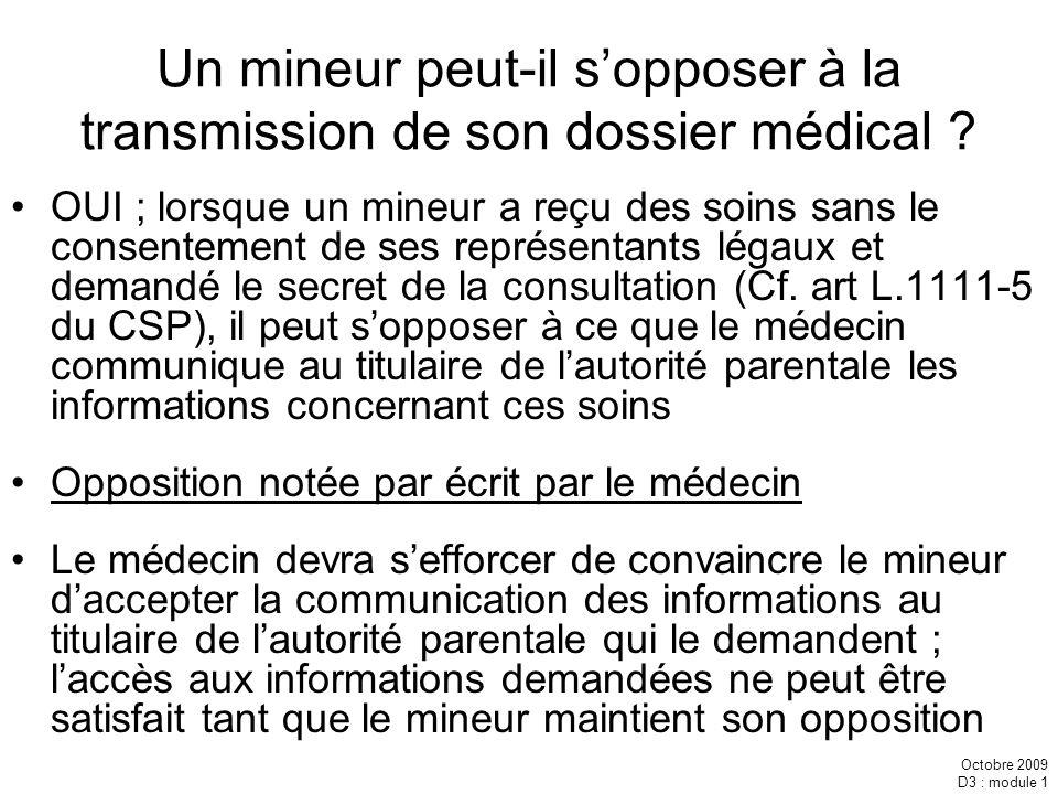 Octobre 2009 D3 : module 1 Un mineur peut-il sopposer à la transmission de son dossier médical ? OUI ; lorsque un mineur a reçu des soins sans le cons