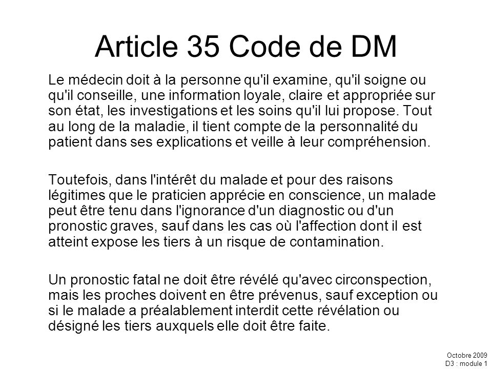 Octobre 2009 D3 : module 1 Article 35 Code de DM Le médecin doit à la personne qu'il examine, qu'il soigne ou qu'il conseille, une information loyale,