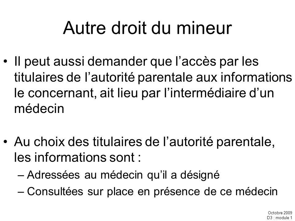 Octobre 2009 D3 : module 1 Autre droit du mineur Il peut aussi demander que laccès par les titulaires de lautorité parentale aux informations le conce