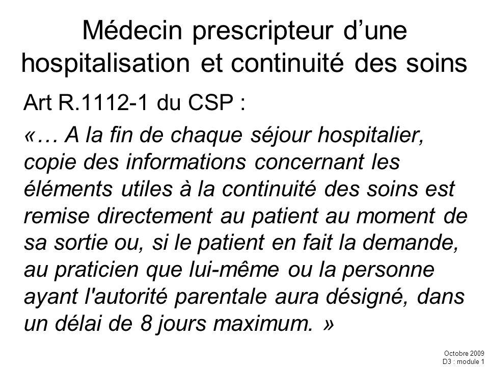 Octobre 2009 D3 : module 1 Médecin prescripteur dune hospitalisation et continuité des soins Art R.1112-1 du CSP : «… A la fin de chaque séjour hospit