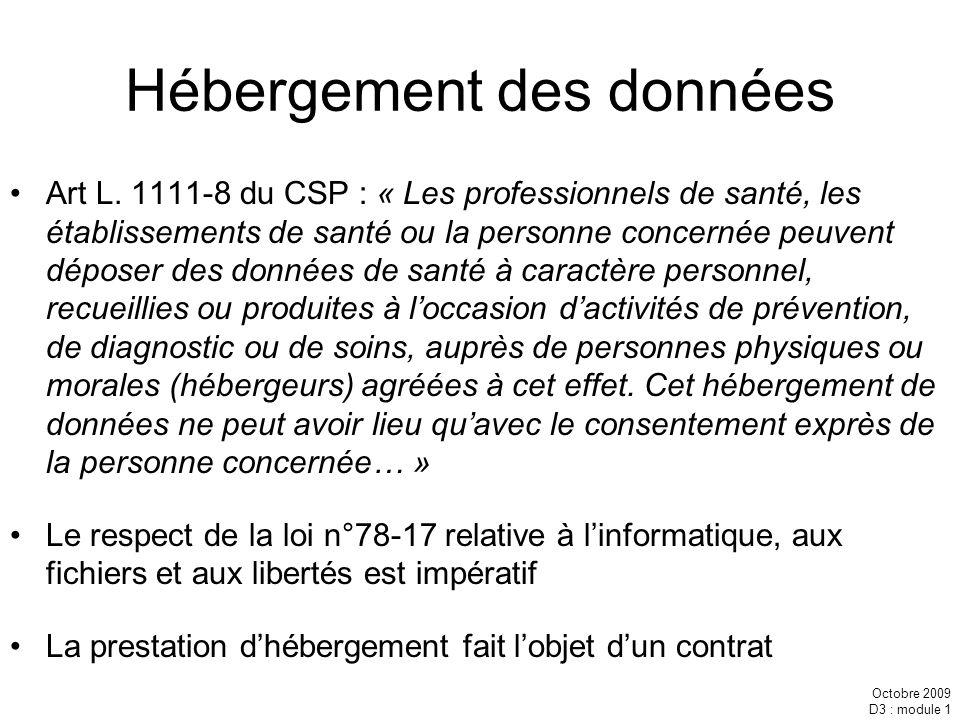 Octobre 2009 D3 : module 1 Hébergement des données Art L. 1111-8 du CSP : « Les professionnels de santé, les établissements de santé ou la personne co