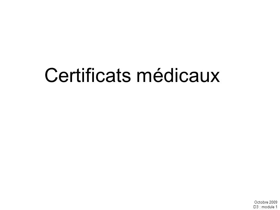 Octobre 2009 D3 : module 1 Certificats médicaux
