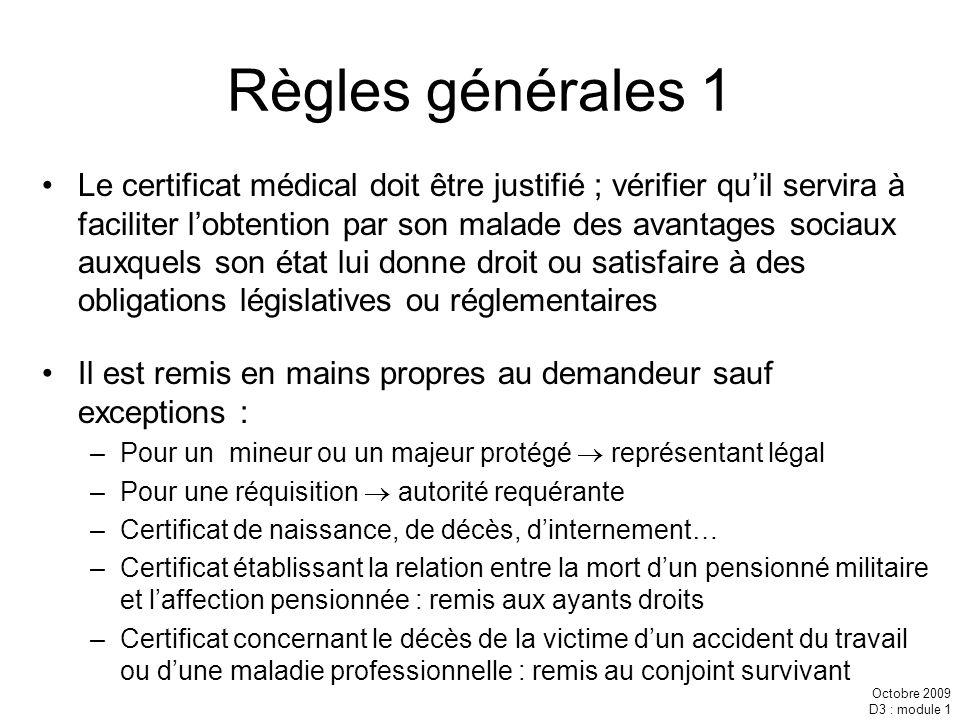 Octobre 2009 D3 : module 1 Règles générales 1 Le certificat médical doit être justifié ; vérifier quil servira à faciliter lobtention par son malade d