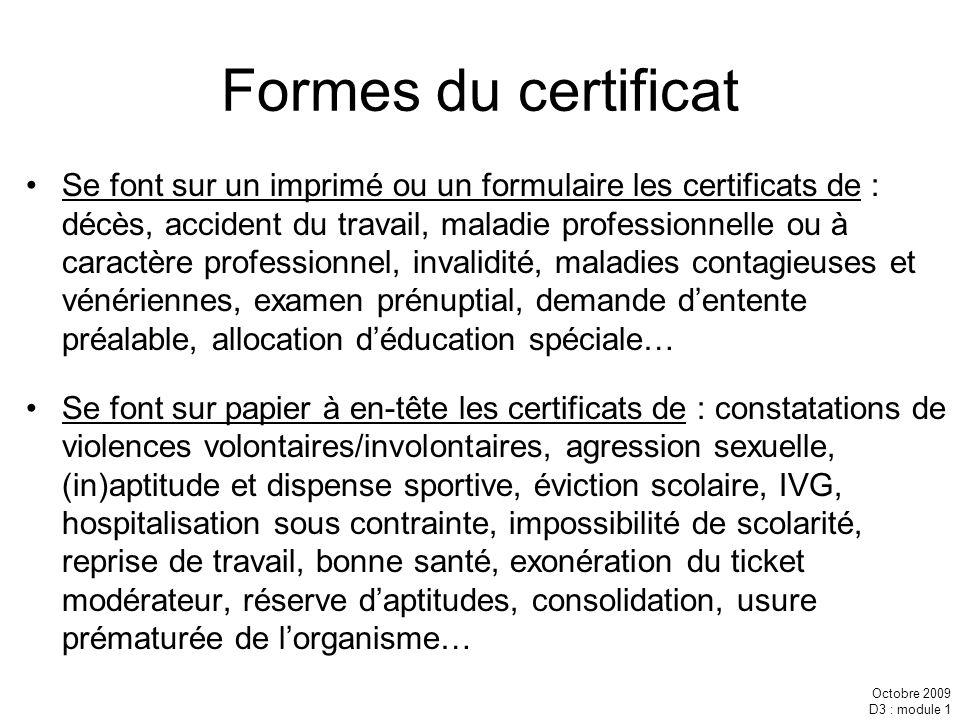 Octobre 2009 D3 : module 1 Formes du certificat Se font sur un imprimé ou un formulaire les certificats de : décès, accident du travail, maladie profe