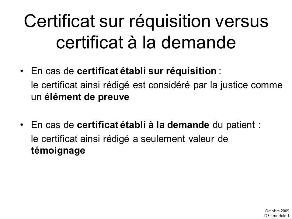 Octobre 2009 D3 : module 1 Certificat sur réquisition versus certificat à la demande En cas de certificat établi sur réquisition : le certificat ainsi