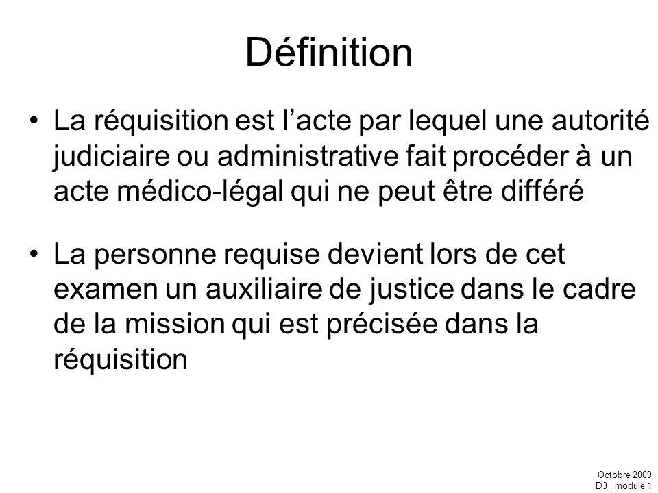 Octobre 2009 D3 : module 1 Définition La réquisition est lacte par lequel une autorité judiciaire ou administrative fait procéder à un acte médico-lég