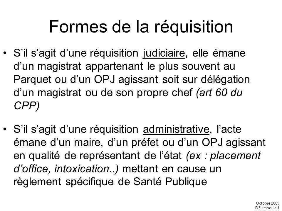 Octobre 2009 D3 : module 1 Formes de la réquisition Sil sagit dune réquisition judiciaire, elle émane dun magistrat appartenant le plus souvent au Par