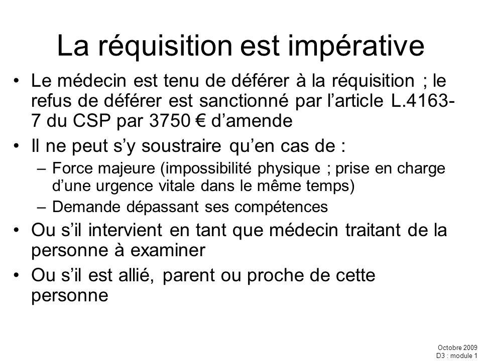 Octobre 2009 D3 : module 1 La réquisition est impérative Le médecin est tenu de déférer à la réquisition ; le refus de déférer est sanctionné par lart