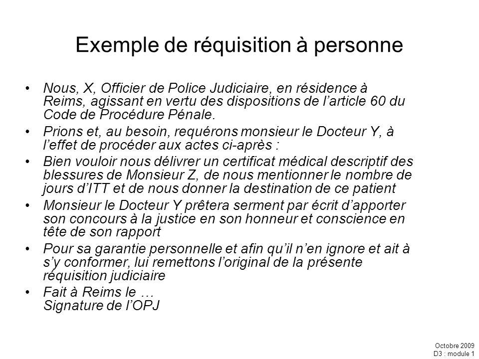 Octobre 2009 D3 : module 1 Exemple de réquisition à personne Nous, X, Officier de Police Judiciaire, en résidence à Reims, agissant en vertu des dispo