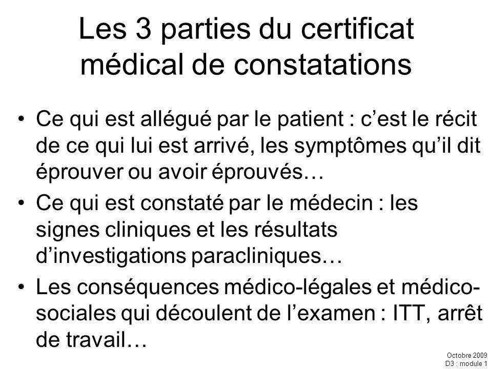 Octobre 2009 D3 : module 1 Les 3 parties du certificat médical de constatations Ce qui est allégué par le patient : cest le récit de ce qui lui est ar