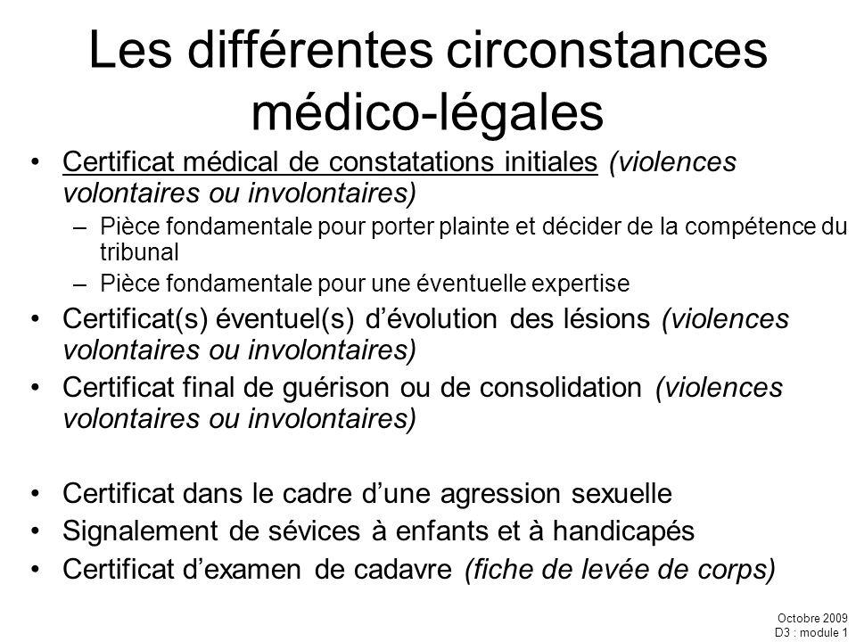 Octobre 2009 D3 : module 1 Les différentes circonstances médico-légales Certificat médical de constatations initiales (violences volontaires ou involo