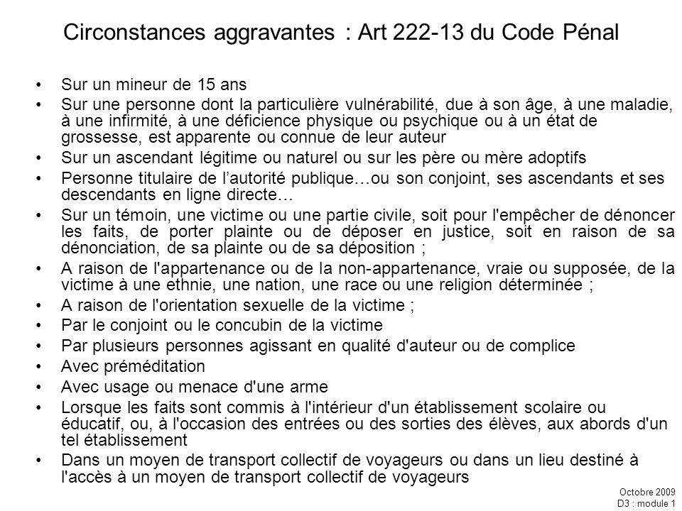 Octobre 2009 D3 : module 1 Circonstances aggravantes : Art 222-13 du Code Pénal Sur un mineur de 15 ans Sur une personne dont la particulière vulnérab