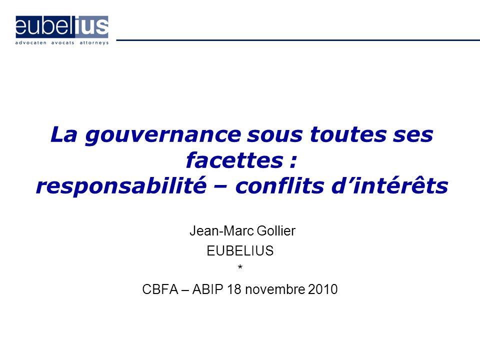 La gouvernance sous toutes ses facettes : responsabilité – conflits dintérêts Jean-Marc Gollier EUBELIUS * CBFA – ABIP 18 novembre 2010
