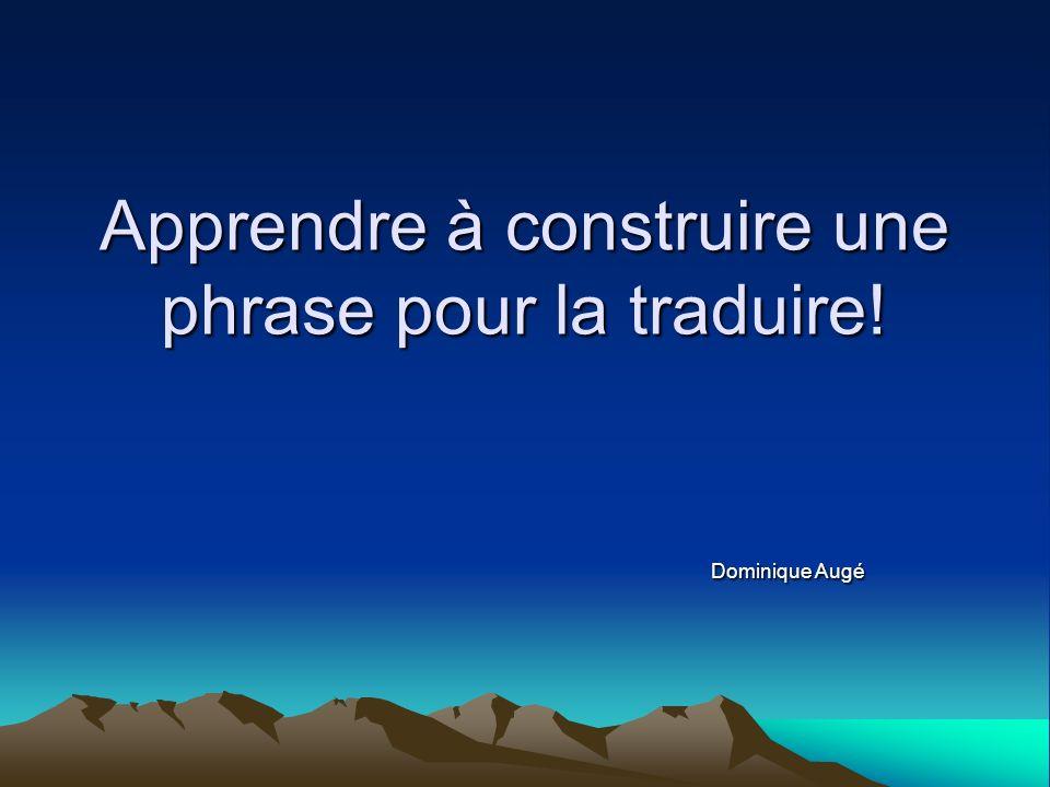 Apprendre à construire une phrase pour la traduire! Dominique Augé