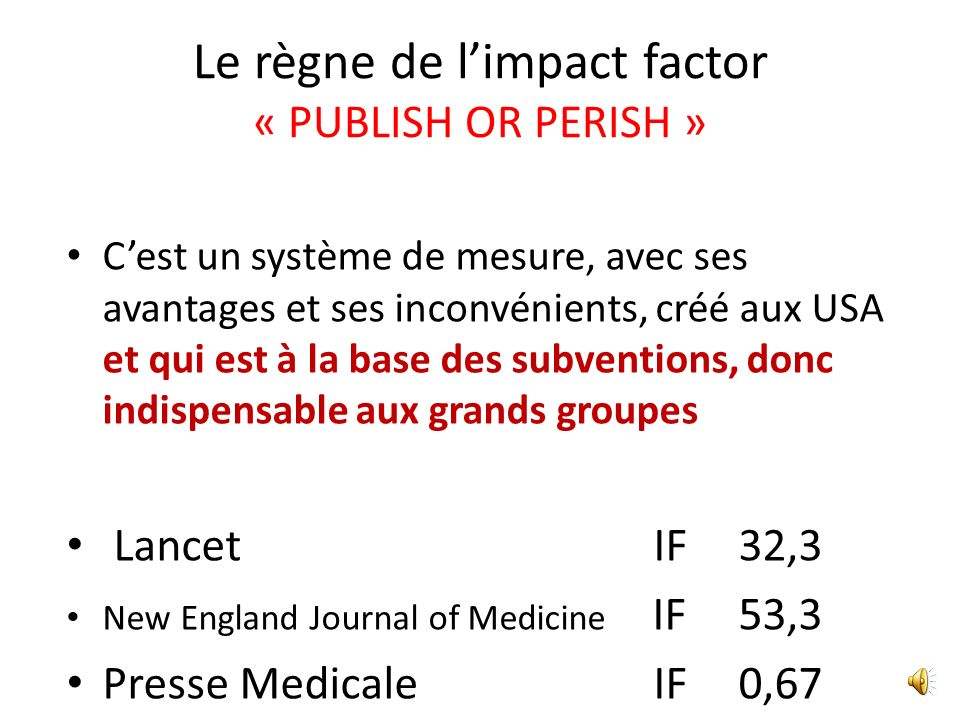 Cest un système de mesure, avec ses avantages et ses inconvénients, créé aux USA et qui est à la base des subventions, donc indispensable aux grands groupes Lancet IF 32,3 New England Journal of Medicine IF 53,3 Presse Medicale IF 0,67 Le règne de limpact factor « PUBLISH OR PERISH »