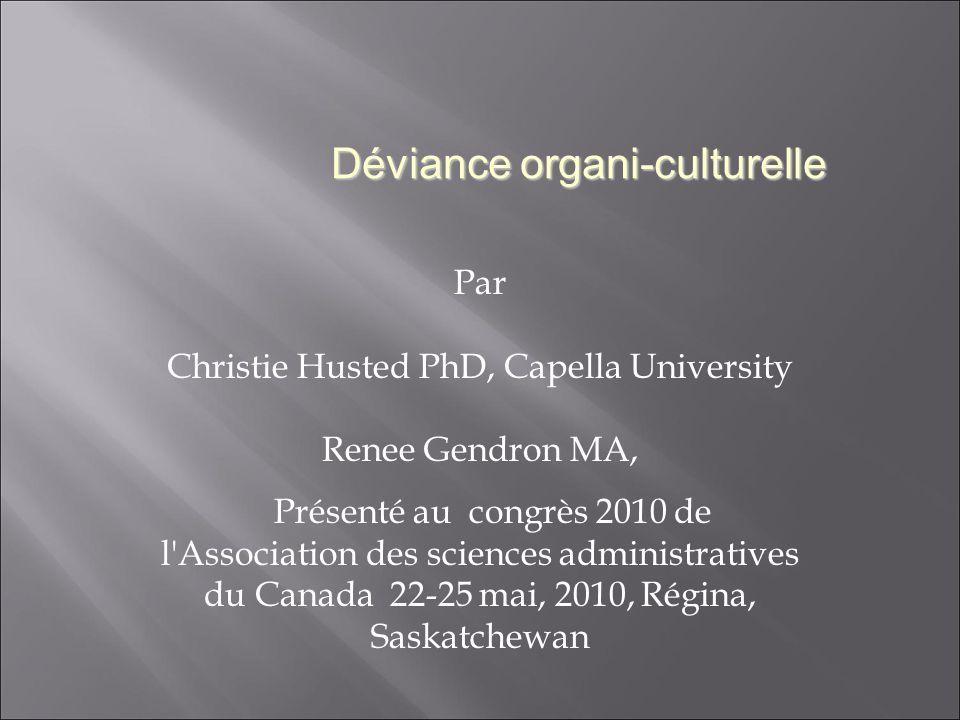 Par Christie Husted PhD, Capella University Renee Gendron MA, Présenté au congrès 2010 de l Association des sciences administratives du Canada 22-25 mai, 2010, Régina, Saskatchewan Déviance organi-culturelle