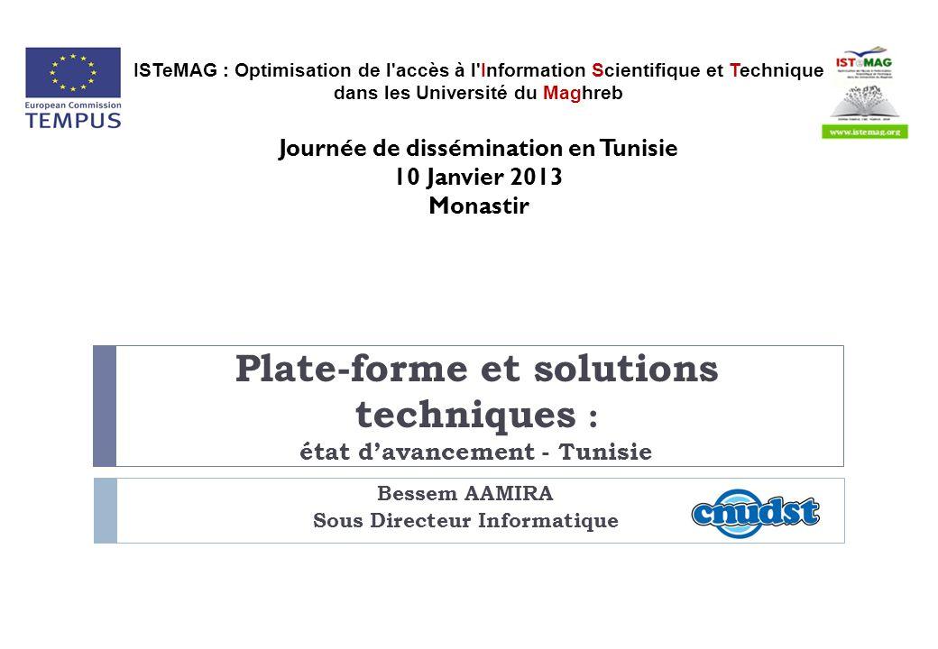 Plate-forme et solutions techniques : état davancement - Tunisie Bessem AAMIRA Sous Directeur Informatique ISTeMAG : Optimisation de l accès à l Information Scientifique et Technique dans les Université du Maghreb Journée de dissémination en Tunisie 10 Janvier 2013 Monastir