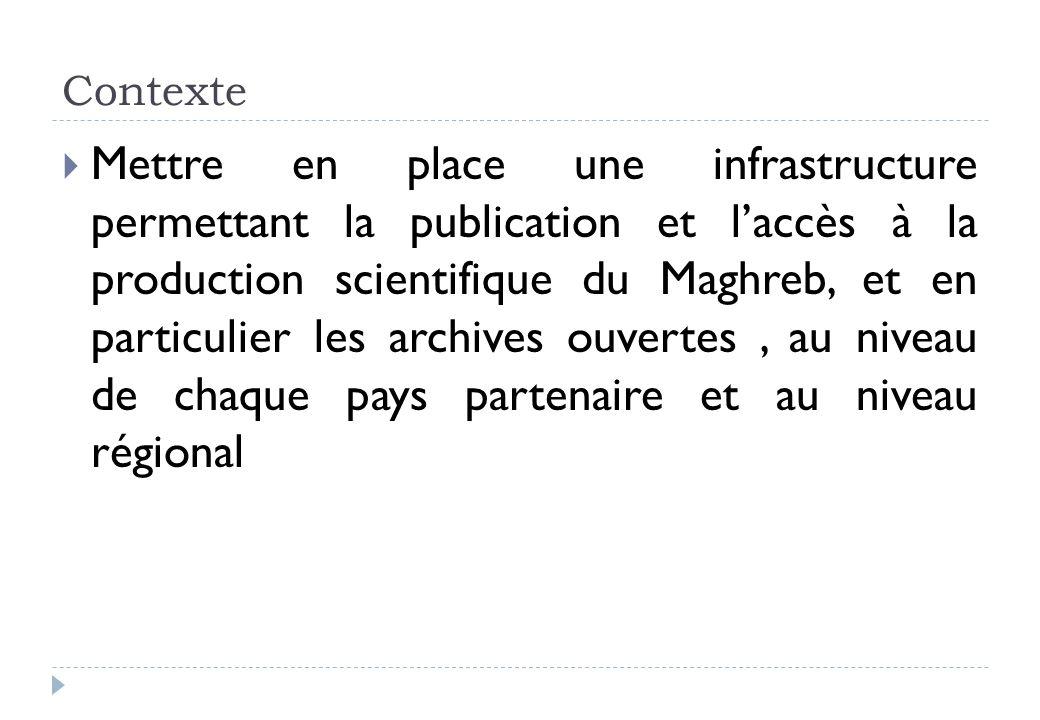 Contexte Mettre en place une infrastructure permettant la publication et laccès à la production scientifique du Maghreb, et en particulier les archives ouvertes, au niveau de chaque pays partenaire et au niveau régional