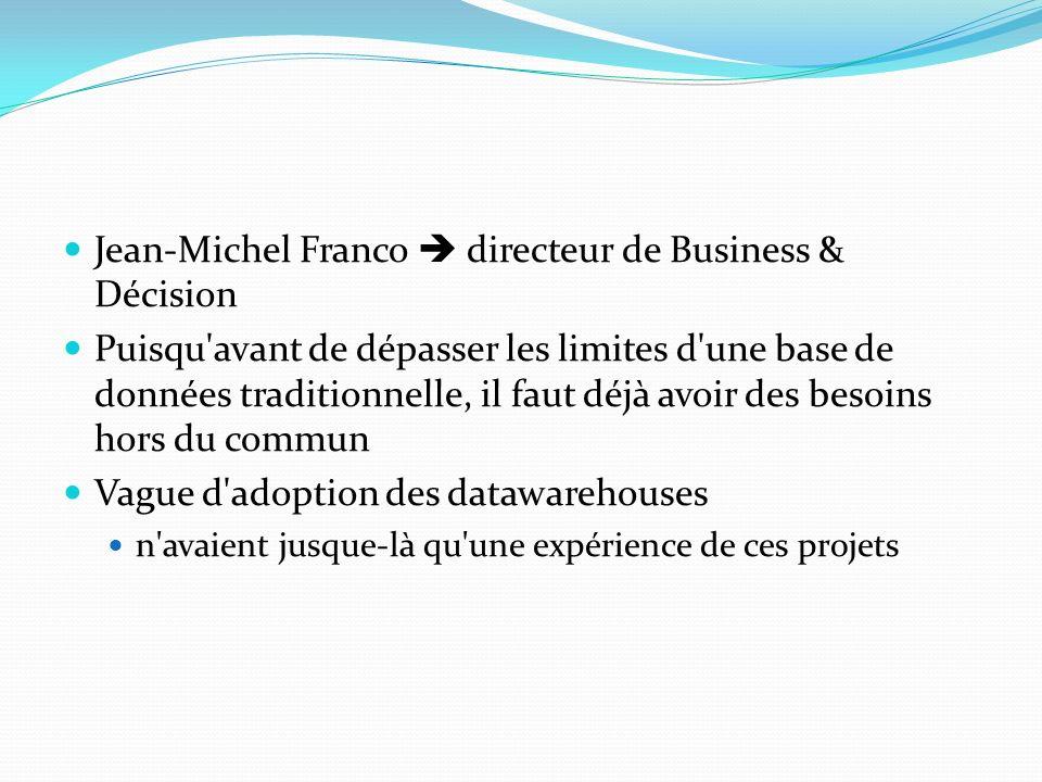 Jean-Michel Franco directeur de Business & Décision Puisqu avant de dépasser les limites d une base de données traditionnelle, il faut déjà avoir des besoins hors du commun Vague d adoption des datawarehouses n avaient jusque-là qu une expérience de ces projets