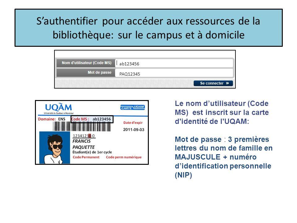 Sauthentifier pour accéder aux ressources de la bibliothèque: sur le campus et à domicile Le nom dutilisateur (Code MS) est inscrit sur la carte d identité de l UQAM: Mot de passe : 3 premières lettres du nom de famille en MAJUSCULE + numéro didentification personnelle (NIP) ab123456 PAQ12345