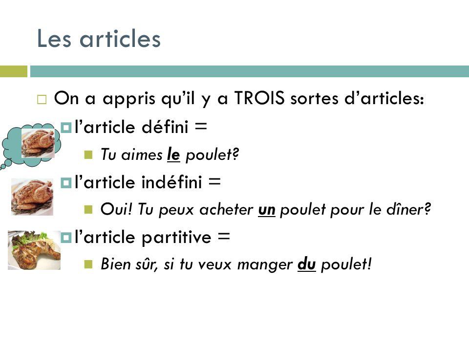 Les articles On a appris quil y a TROIS sortes darticles: larticle défini = Tu aimes le poulet? larticle indéfini = Oui! Tu peux acheter un poulet pou