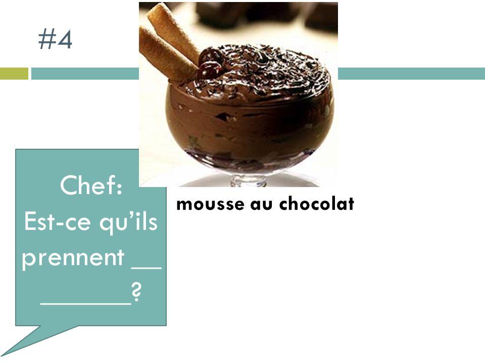 #4 Chef: Est-ce quils prennent __ ______? mousse au chocolat