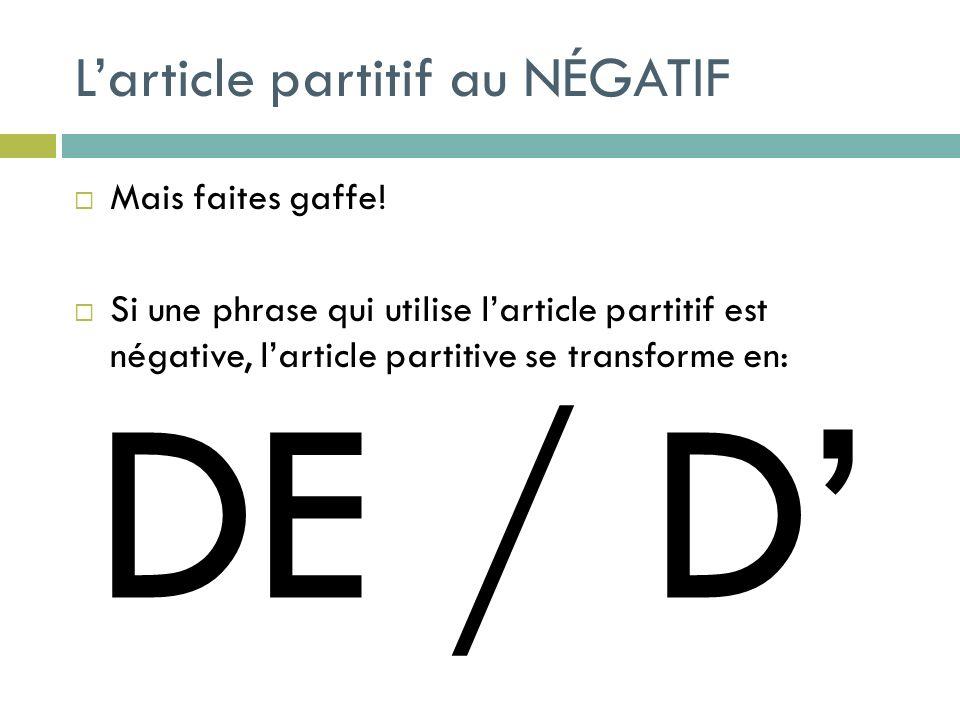 Larticle partitif au NÉGATIF Mais faites gaffe! Si une phrase qui utilise larticle partitif est négative, larticle partitive se transforme en: DE / D