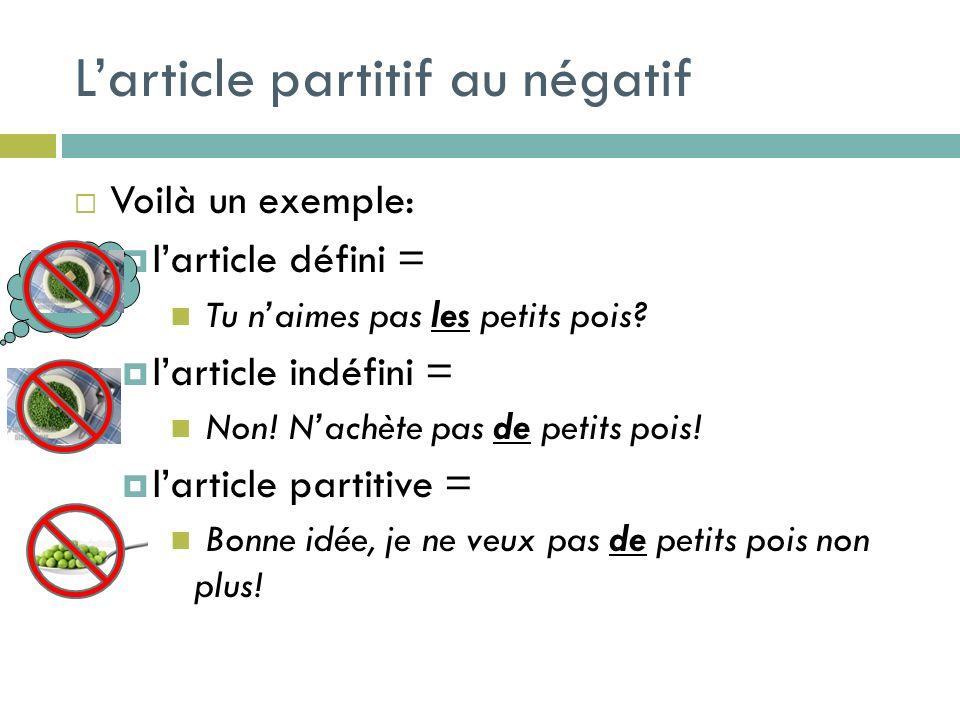 Larticle partitif au négatif Voilà un exemple: larticle défini = Tu naimes pas les petits pois? larticle indéfini = Non! Nachète pas de petits pois! l