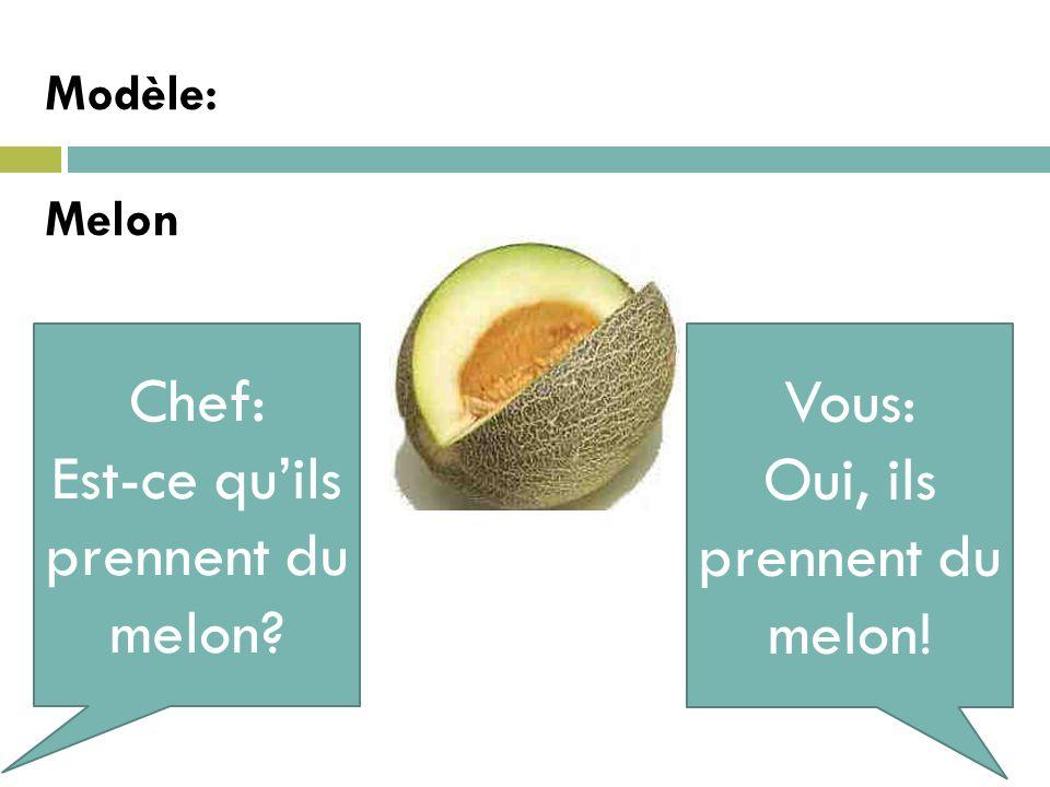 Modèle:Melon Chef: Est-ce quils prennent du melon? Vous: Oui, ils prennent du melon!