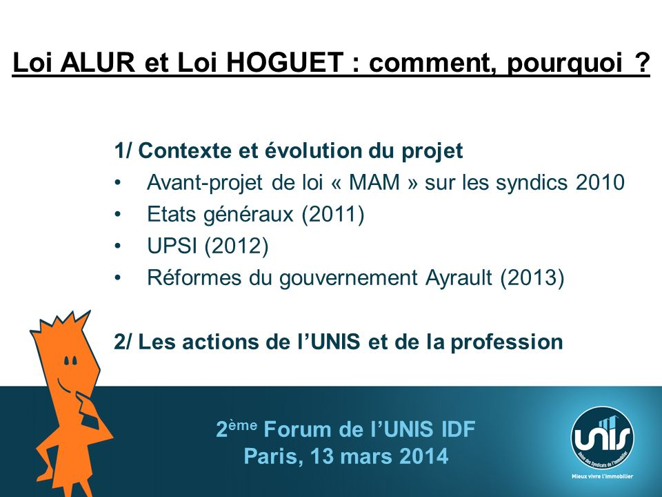 Loi ALUR et Loi HOGUET : comment, pourquoi ? 1/ Contexte et évolution du projet Avant-projet de loi « MAM » sur les syndics 2010 Etats généraux (2011)