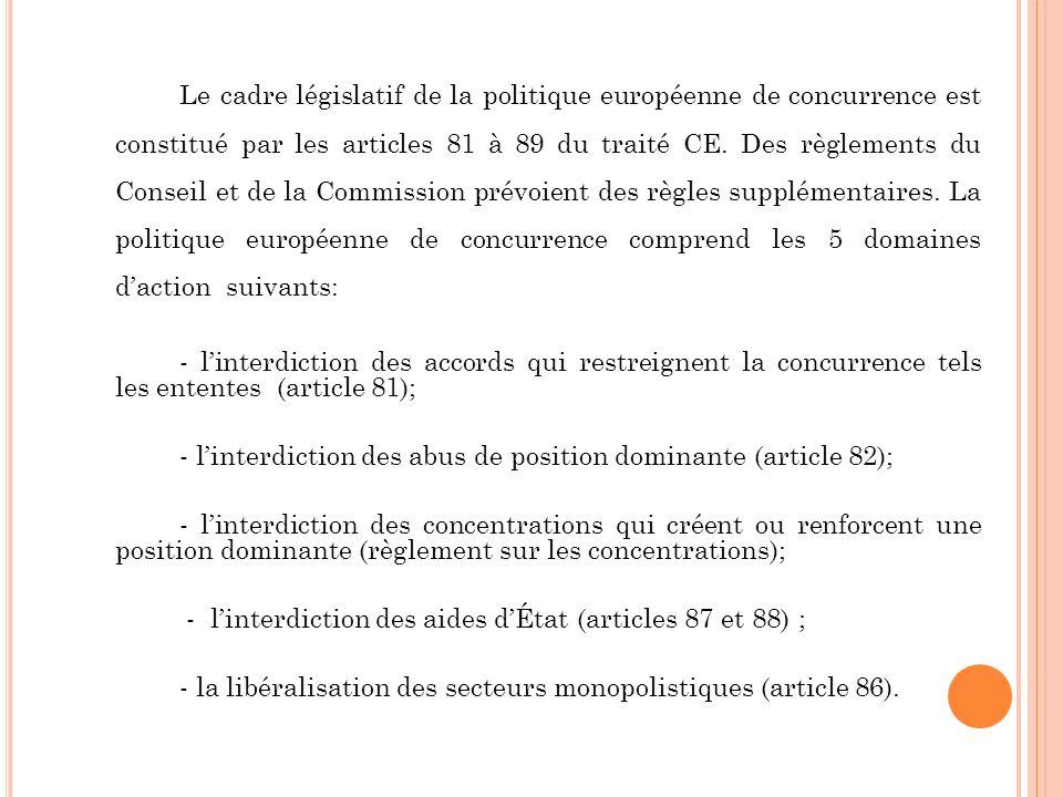 Le cadre législatif de la politique européenne de concurrence est constitué par les articles 81 à 89 du traité CE. Des règlements du Conseil et de la