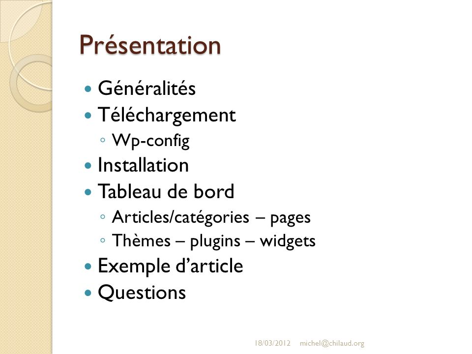 Présentation Généralités Téléchargement Wp-config Installation Tableau de bord Articles/catégories – pages Thèmes – plugins – widgets Exemple darticle Questions 18/03/2012michel@chilaud.org
