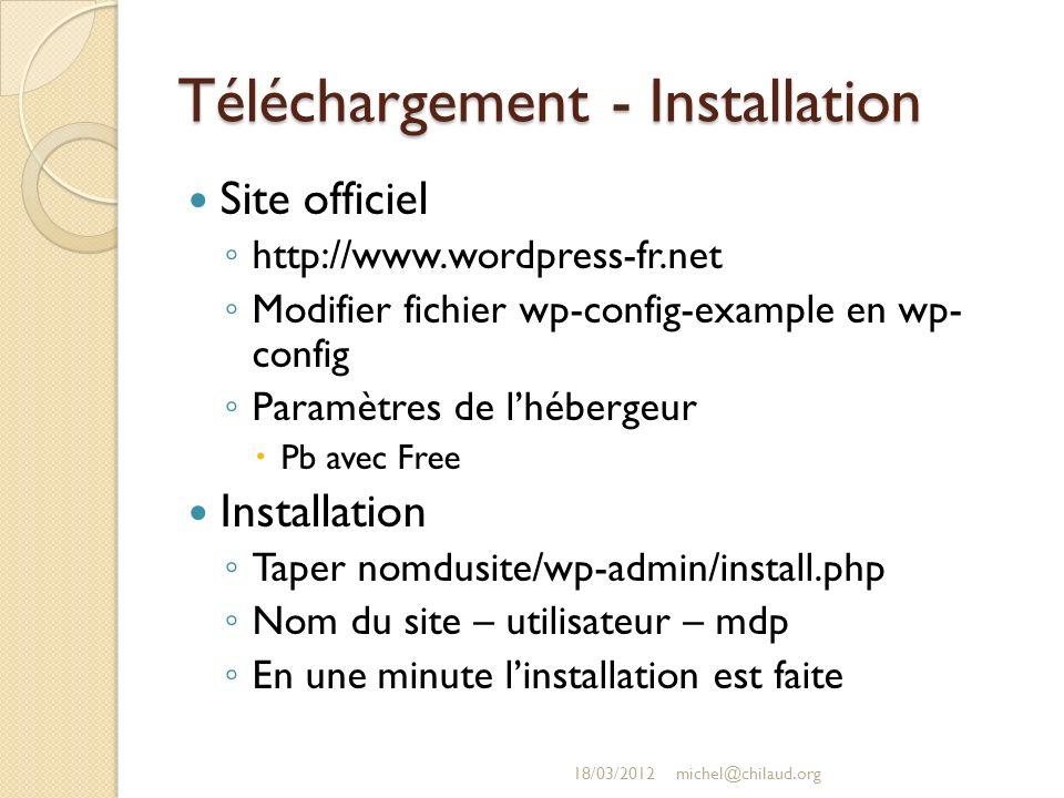 Téléchargement - Installation Site officiel http://www.wordpress-fr.net Modifier fichier wp-config-example en wp- config Paramètres de lhébergeur Pb avec Free Installation Taper nomdusite/wp-admin/install.php Nom du site – utilisateur – mdp En une minute linstallation est faite 18/03/2012michel@chilaud.org