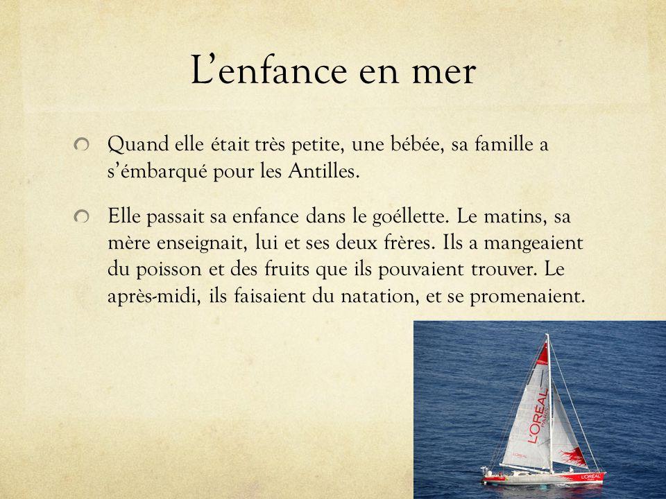 Lenfance en mer Quand elle était très petite, une bébée, sa famille a sémbarqué pour les Antilles. Elle passait sa enfance dans le goéllette. Le matin