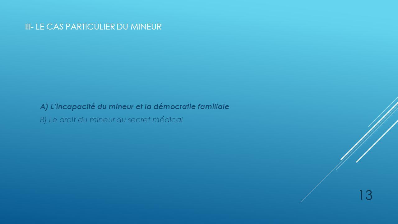III- LE CAS PARTICULIER DU MINEUR A) Lincapacité du mineur et la démocratie familiale B) Le droit du mineur au secret médical 13