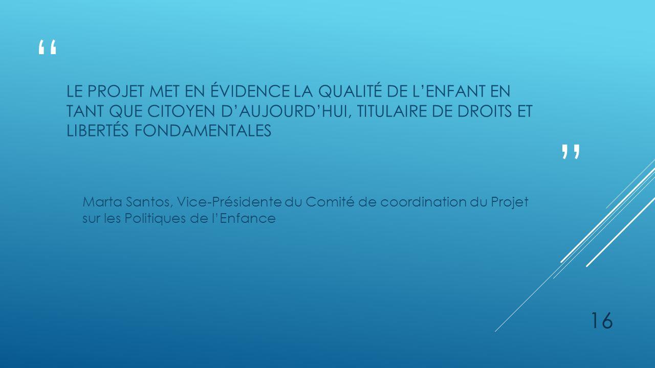 LE PROJET MET EN ÉVIDENCE LA QUALITÉ DE LENFANT EN TANT QUE CITOYEN DAUJOURDHUI, TITULAIRE DE DROITS ET LIBERTÉS FONDAMENTALES Marta Santos, Vice-Présidente du Comité de coordination du Projet sur les Politiques de lEnfance 16