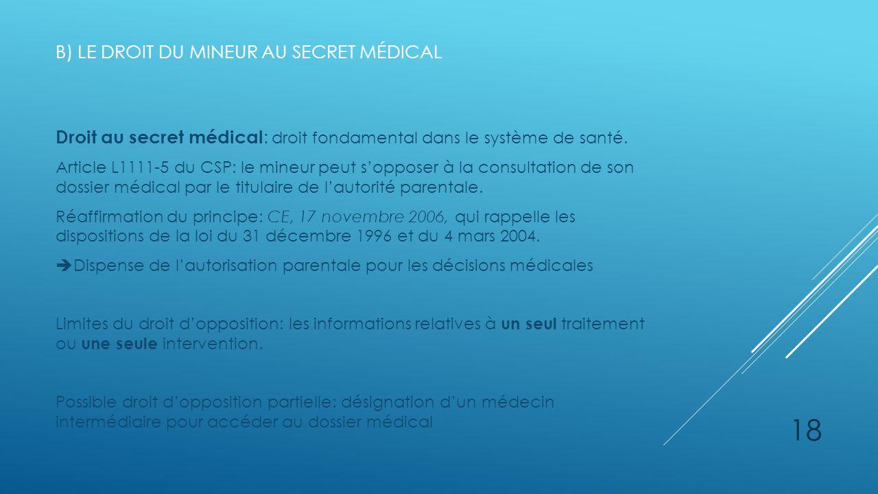 B) LE DROIT DU MINEUR AU SECRET MÉDICAL Droit au secret médical : droit fondamental dans le système de santé. Article L1111-5 du CSP: le mineur peut s