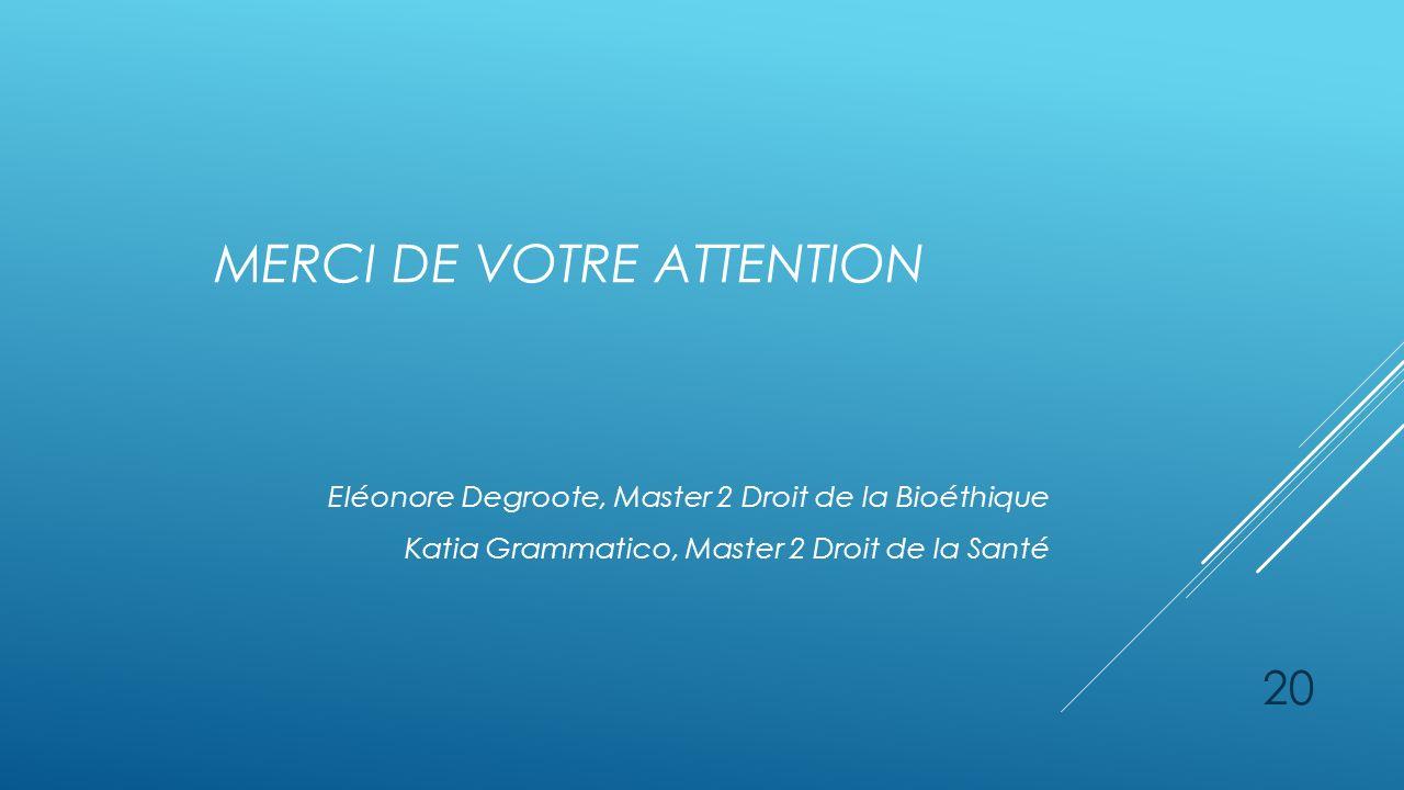 MERCI DE VOTRE ATTENTION Eléonore Degroote, Master 2 Droit de la Bioéthique Katia Grammatico, Master 2 Droit de la Santé 20