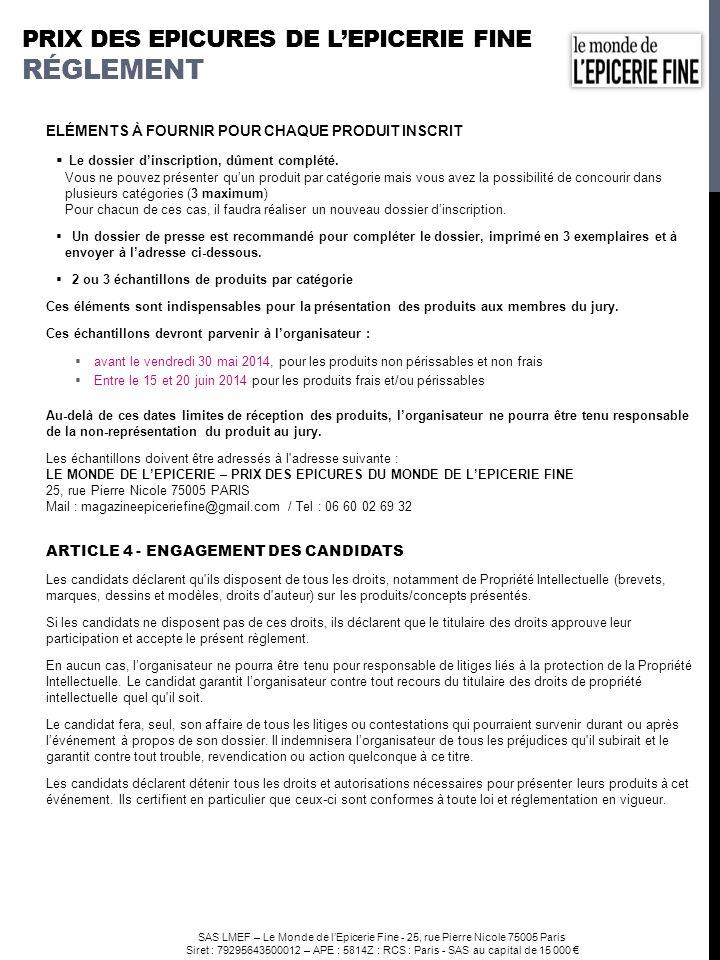 SAS LMEF – Le Monde de lEpicerie Fine - 25, rue Pierre Nicole 75005 Paris Siret : 79295643500012 – APE : 5814Z : RCS : Paris - SAS au capital de 15 000 ARTICLE 5 - COMPOSITION DU JURY Les membres du jury sont choisis par lorganisateur parmi les personnalités reconnues du secteur de lépicerie fine et de la gastronomie (commerçants, acheteurs, chefs, journalistes, blogueurs).
