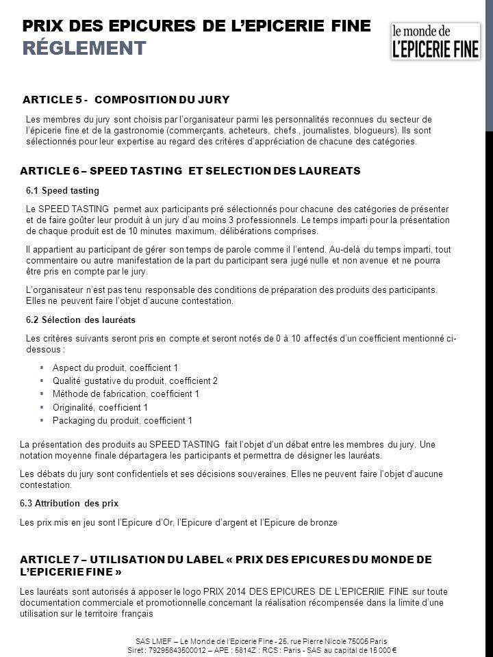 SAS LMEF – Le Monde de lEpicerie Fine - 25, rue Pierre Nicole 75005 Paris Siret : 79295643500012 – APE : 5814Z : RCS : Paris - SAS au capital de 15 000 ARTICLE 8 - UTILISATION DES DROITS ET CONFIDENTIALITÉ Lorganisateur s engage à respecter la stricte confidentialité des informations relatives à chaque candidat, à ses travaux et à l entreprise à laquelle il appartient.