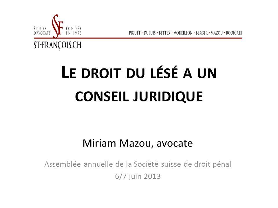 L E DROIT DU LÉSÉ A UN CONSEIL JURIDIQUE Miriam Mazou, avocate Assemblée annuelle de la Société suisse de droit pénal 6/7 juin 2013