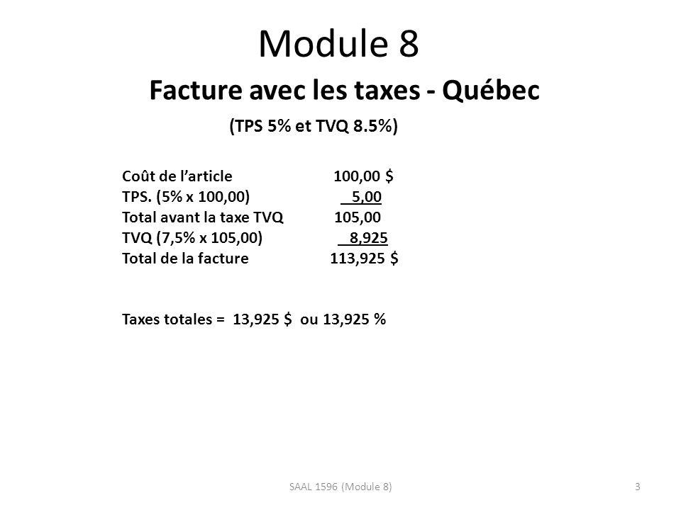 Module 8 Facture avec les taxes - Québec (TPS 5% et TVQ 8.5%) Coût de larticle 100,00 $ TPS. (5% x 100,00) 5,00 Total avant la taxe TVQ 105,00 TVQ (7,