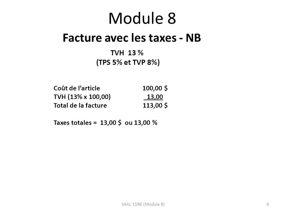 Module 8 Facture avec les taxes - NB TVH 13 % (TPS 5% et TVP 8%) Coût de larticle 100,00 $ TVH (13% x 100,00) 13,00 Total de la facture 113,00 $ Taxes totales = 13,00 $ ou 13,00 % 6SAAL 1596 (Module 8)