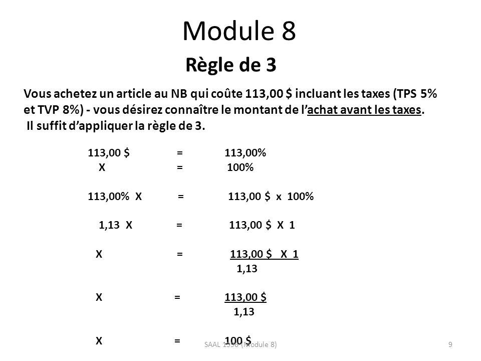 Module 8 Règle de 3 Vous achetez un article au NB qui coûte 113,00 $ incluant les taxes (TPS 5% et TVP 8%) - vous désirez connaître le montant de lachat avant les taxes.