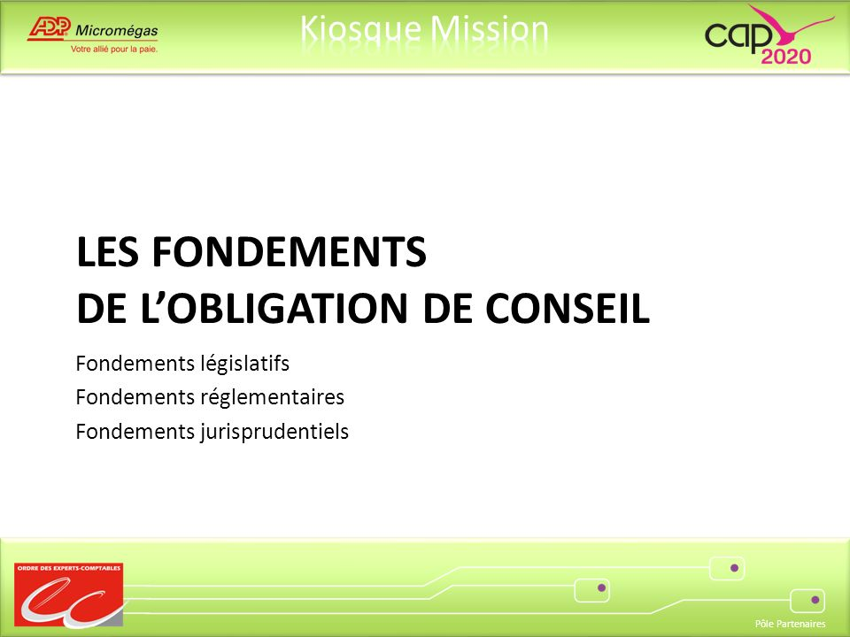 Pôle Partenaires LES FONDEMENTS DE LOBLIGATION DE CONSEIL Fondements législatifs Fondements réglementaires Fondements jurisprudentiels