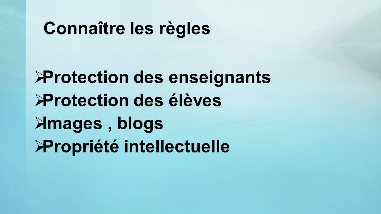 Connaître les règles Protection des enseignants Protection des élèves Images, blogs Propriété intellectuelle