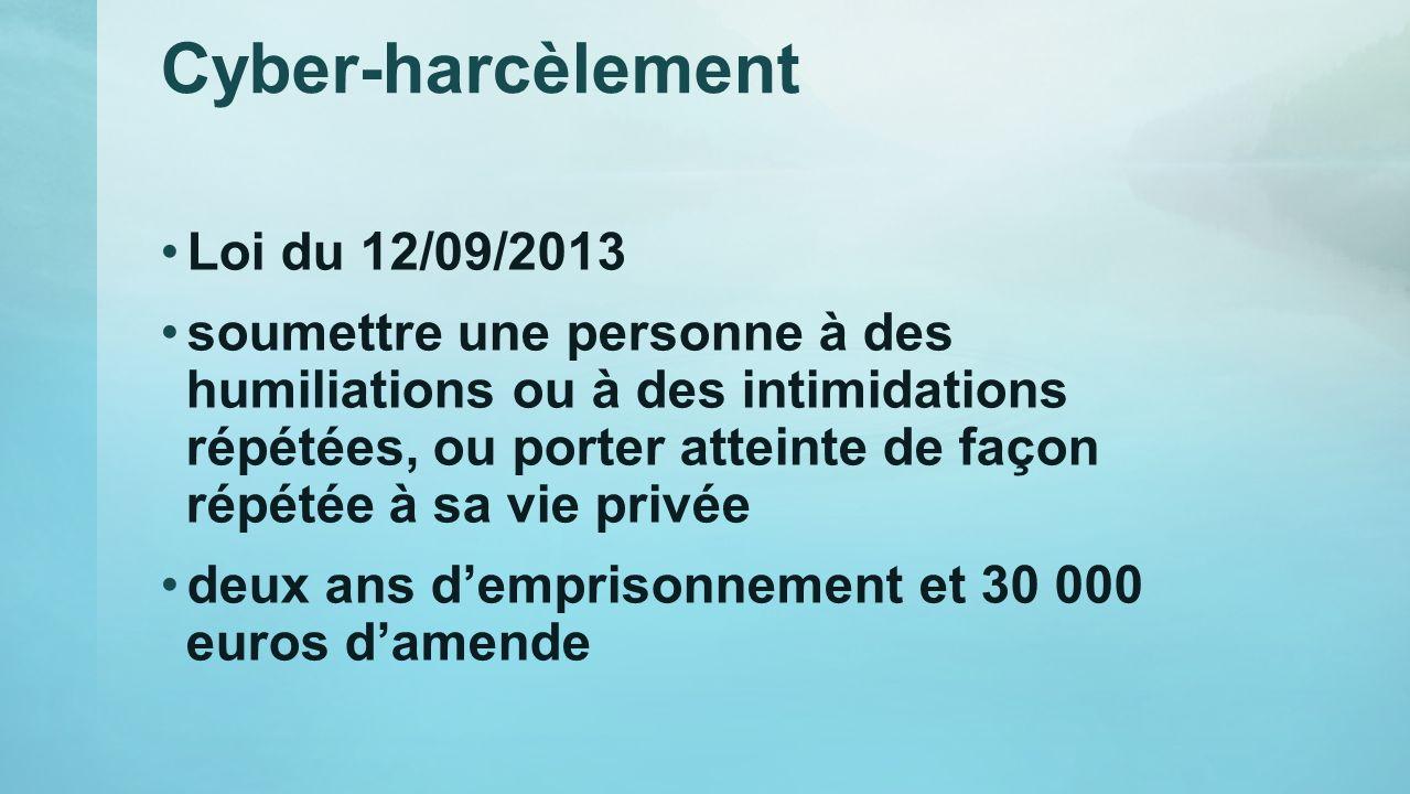 Cyber-harcèlement Loi du 12/09/2013 soumettre une personne à des humiliations ou à des intimidations répétées, ou porter atteinte de façon répétée à s