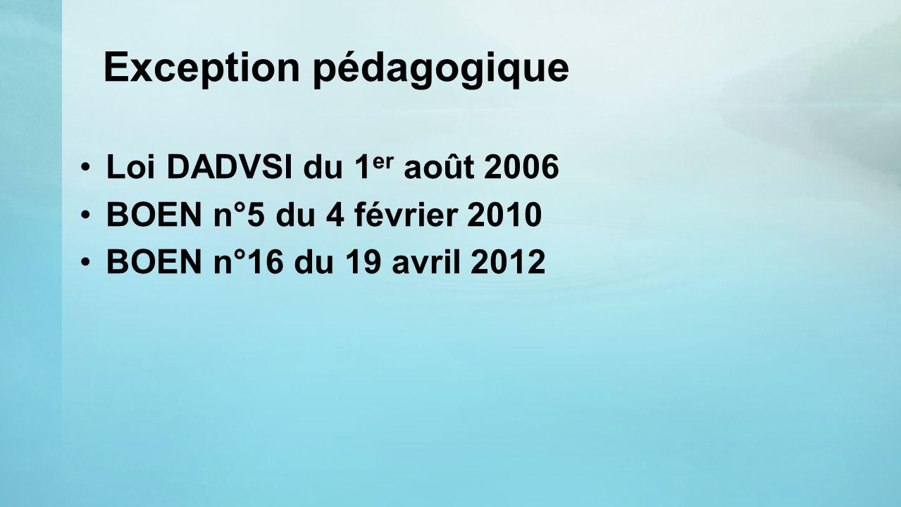 Exception pédagogique Loi DADVSI du 1 er août 2006 BOEN n°5 du 4 février 2010 BOEN n°16 du 19 avril 2012